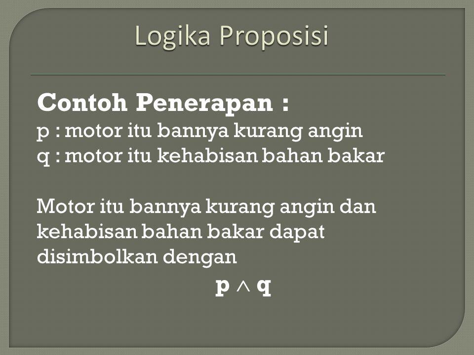 Contoh Penerapan : p : motor itu bannya kurang angin q : motor itu kehabisan bahan bakar Motor itu bannya kurang angin dan kehabisan bahan bakar dapat disimbolkan dengan p  q