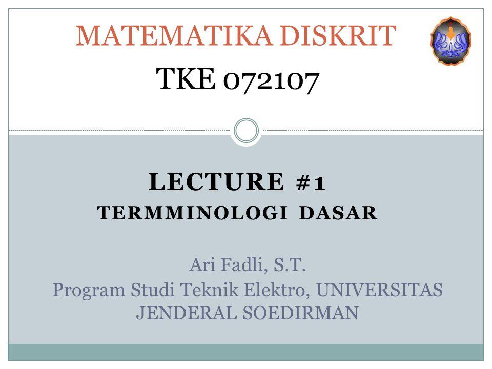 LECTURE #1 TERMMINOLOGI DASAR MATEMATIKA DISKRIT TKE 072107 Ari Fadli, S.T. Program Studi Teknik Elektro, UNIVERSITAS JENDERAL SOEDIRMAN