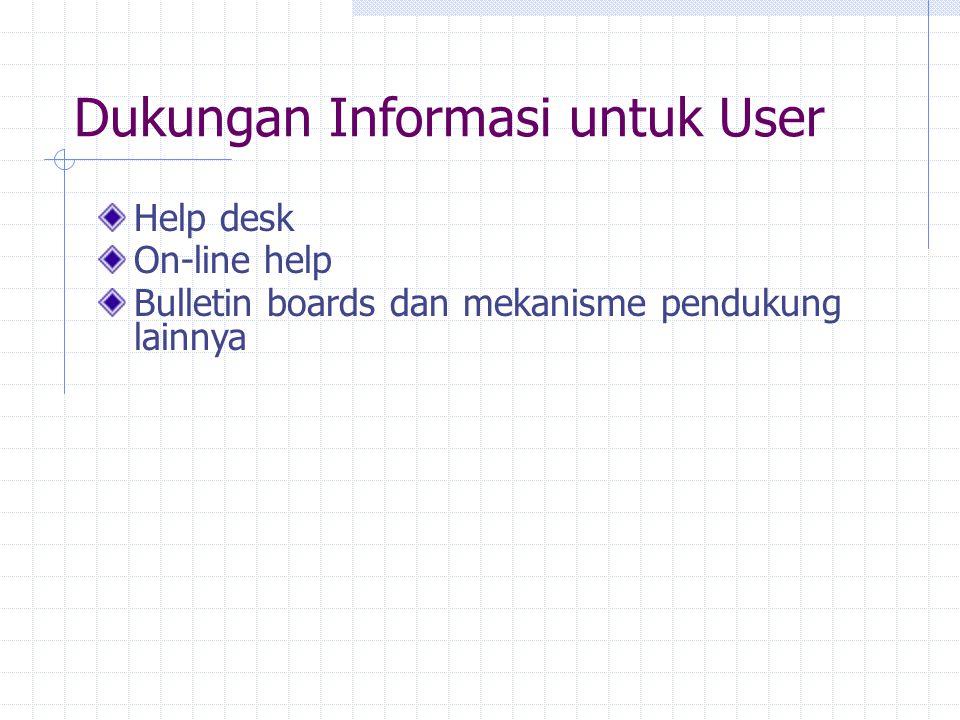 Dukungan Informasi untuk User Help desk On-line help Bulletin boards dan mekanisme pendukung lainnya