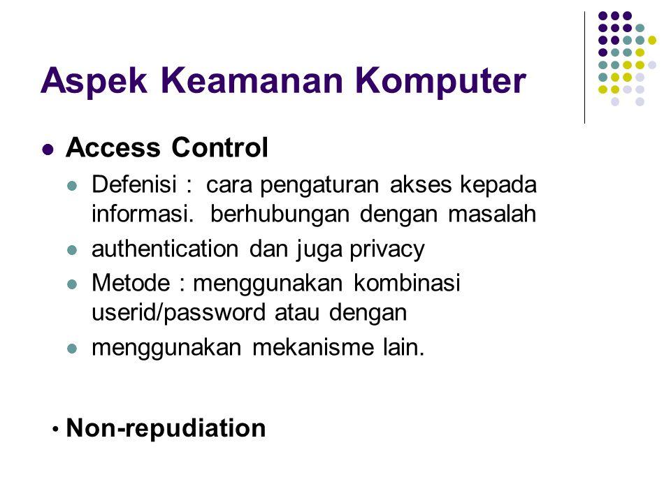 Aspek Keamanan Komputer Access Control Defenisi : cara pengaturan akses kepada informasi. berhubungan dengan masalah authentication dan juga privacy M