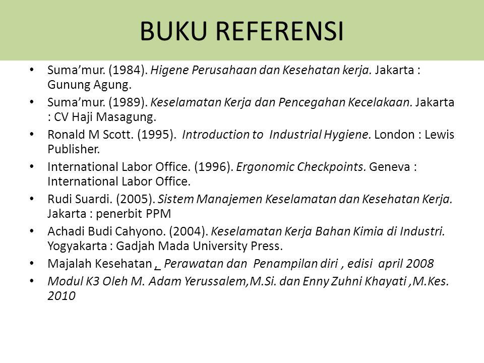 BUKU REFERENSI Suma'mur. (1984). Higene Perusahaan dan Kesehatan kerja. Jakarta : Gunung Agung. Suma'mur. (1989). Keselamatan Kerja dan Pencegahan Kec