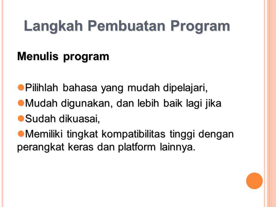 Langkah Pembuatan Program Menulis program Pilihlah bahasa yang mudah dipelajari, Pilihlah bahasa yang mudah dipelajari, Mudah digunakan, dan lebih bai