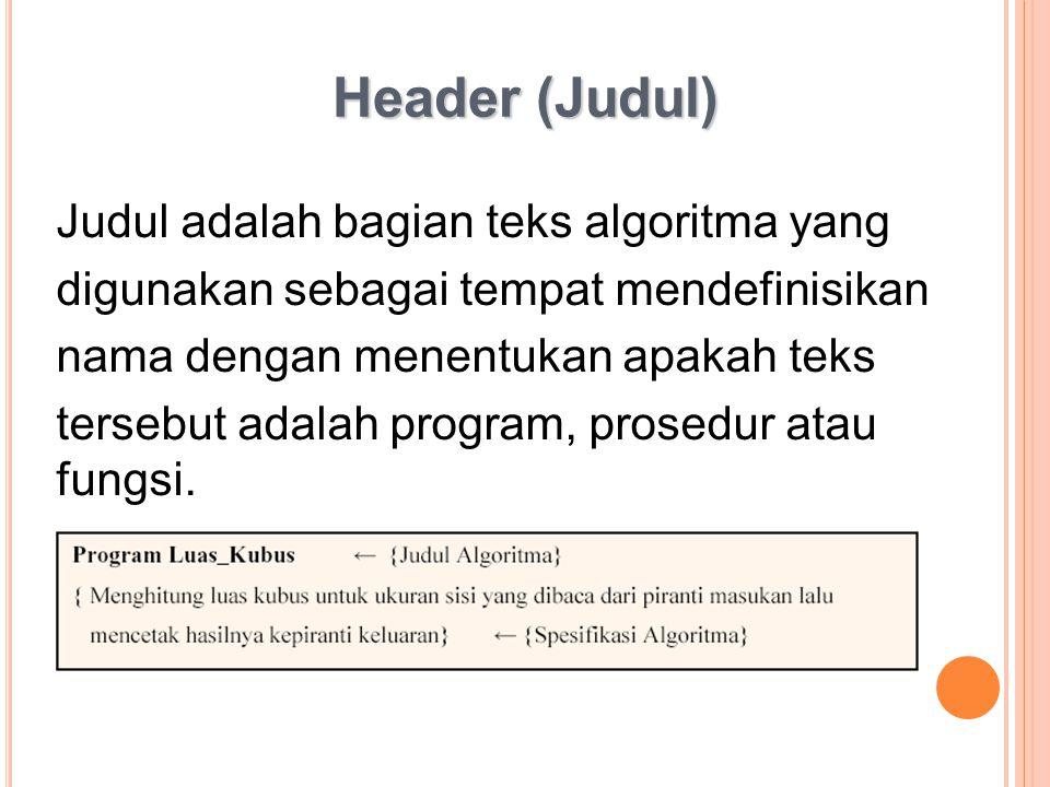 Header (Judul) Judul adalah bagian teks algoritma yang digunakan sebagai tempat mendefinisikan nama dengan menentukan apakah teks tersebut adalah prog