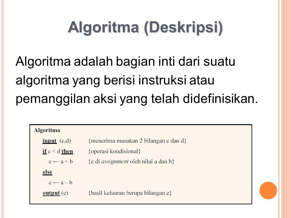 Algoritma (Deskripsi) Algoritma adalah bagian inti dari suatu algoritma yang berisi instruksi atau pemanggilan aksi yang telah didefinisikan.