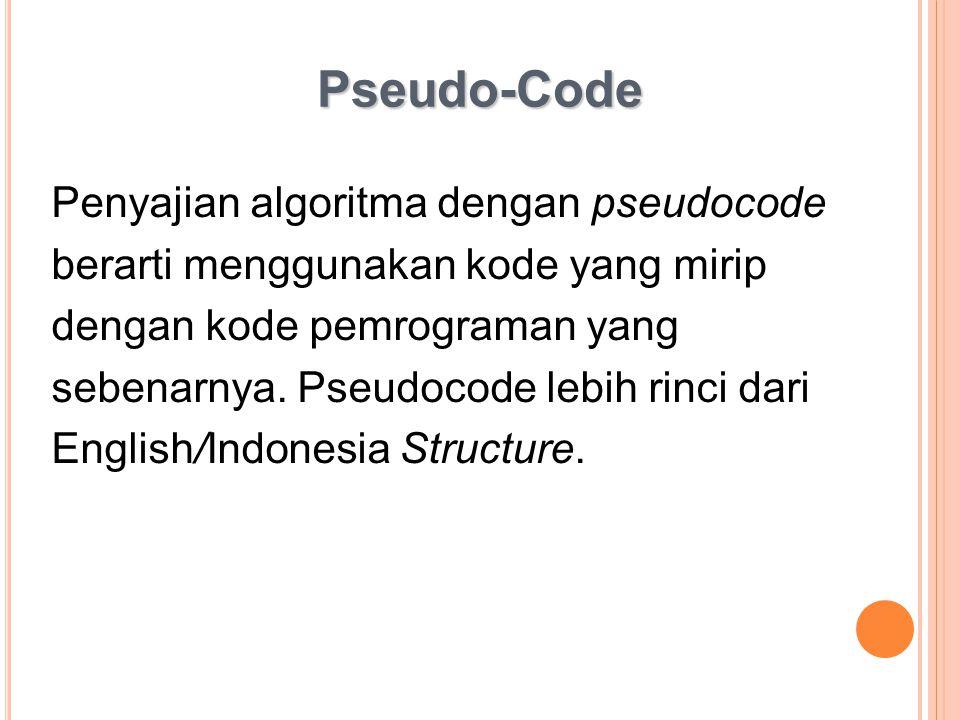 Pseudo-Code Penyajian algoritma dengan pseudocode berarti menggunakan kode yang mirip dengan kode pemrograman yang sebenarnya. Pseudocode lebih rinci