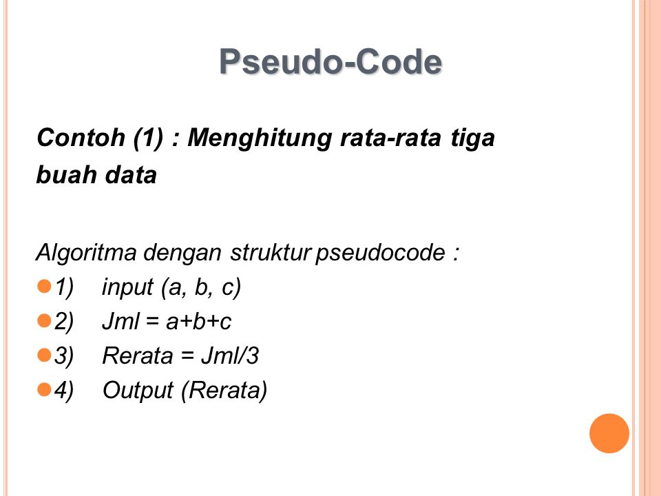 Pseudo-Code Contoh (1) : Menghitung rata-rata tiga buah data Algoritma dengan struktur pseudocode : 1)input (a, b, c) 2)Jml = a+b+c 3)Rerata = Jml/3 4