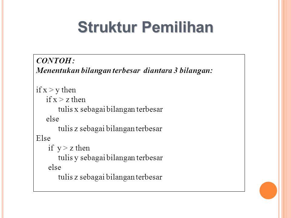 Struktur Pemilihan CONTOH : Menentukan bilangan terbesar diantara 3 bilangan: if x > y then if x > z then tulis x sebagai bilangan terbesar else tulis