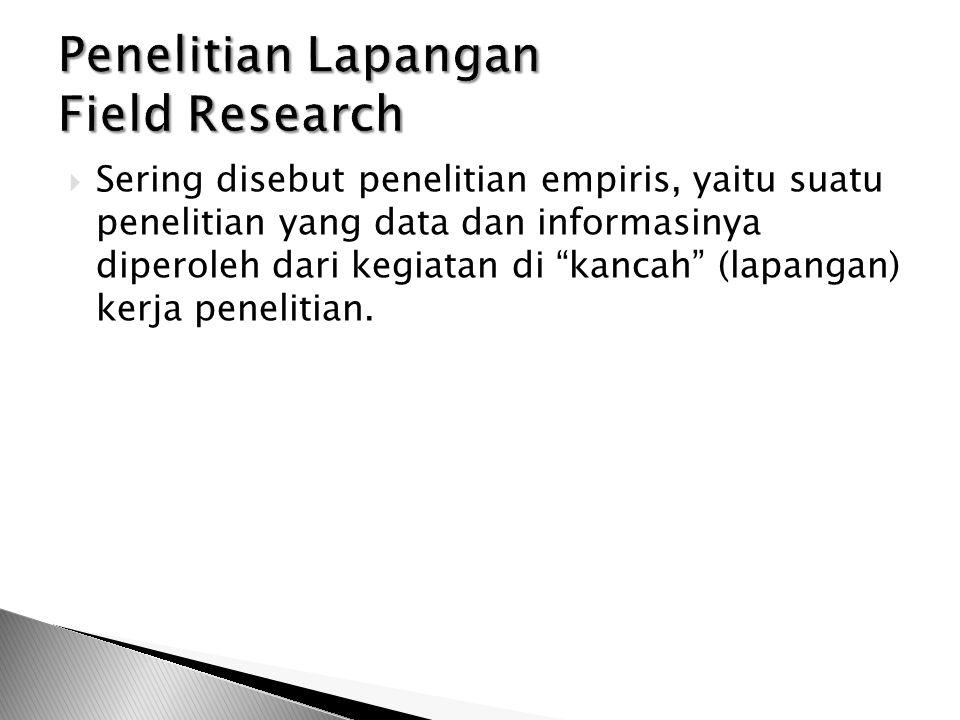  Sering disebut penelitian empiris, yaitu suatu penelitian yang data dan informasinya diperoleh dari kegiatan di kancah (lapangan) kerja penelitian.