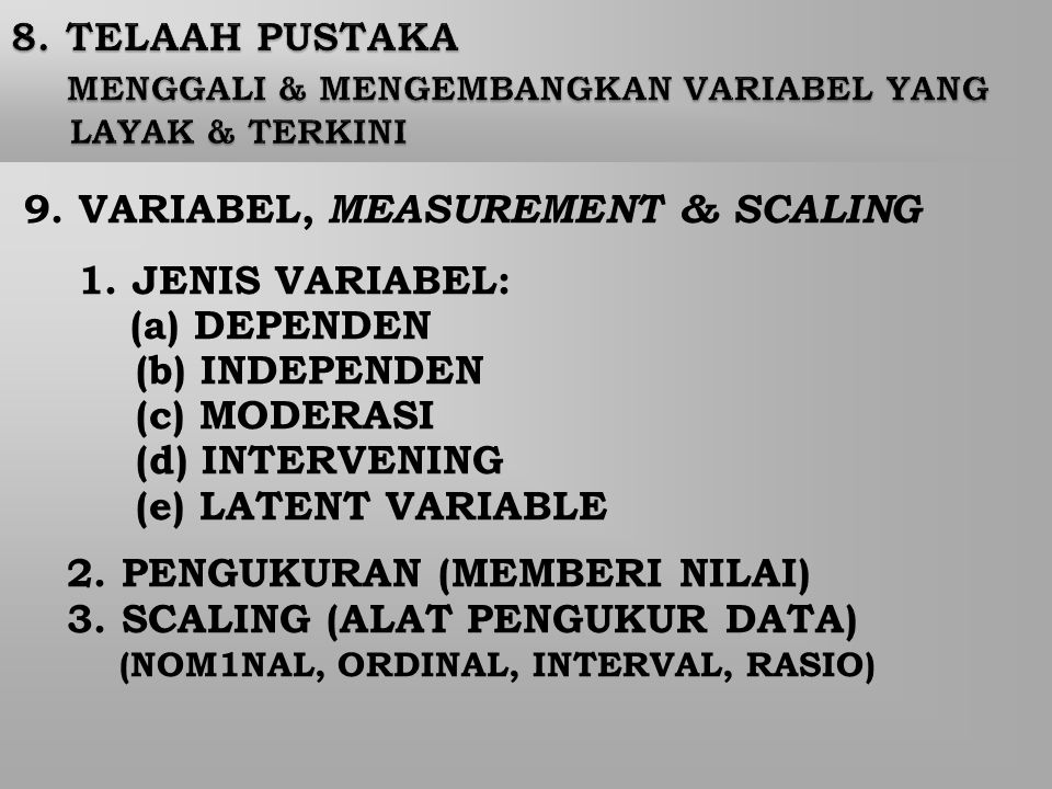9. VARIABEL, MEASUREMENT & SCALING 1. JENIS VARIABEL: (a) DEPENDEN (b) INDEPENDEN (c) MODERASI (d) INTERVENING (e) LATENT VARIABLE 2. PENGUKURAN (MEMB