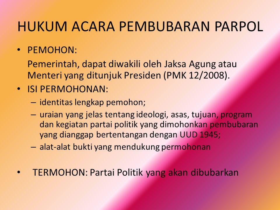 HUKUM ACARA PEMBUBARAN PARPOL PEMOHON: Pemerintah, dapat diwakili oleh Jaksa Agung atau Menteri yang ditunjuk Presiden (PMK 12/2008).