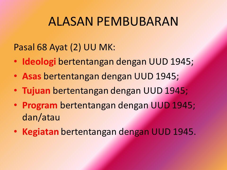 ALASAN PEMBUBARAN Pasal 68 Ayat (2) UU MK: Ideologi bertentangan dengan UUD 1945; Asas bertentangan dengan UUD 1945; Tujuan bertentangan dengan UUD 1945; Program bertentangan dengan UUD 1945; dan/atau Kegiatan bertentangan dengan UUD 1945.