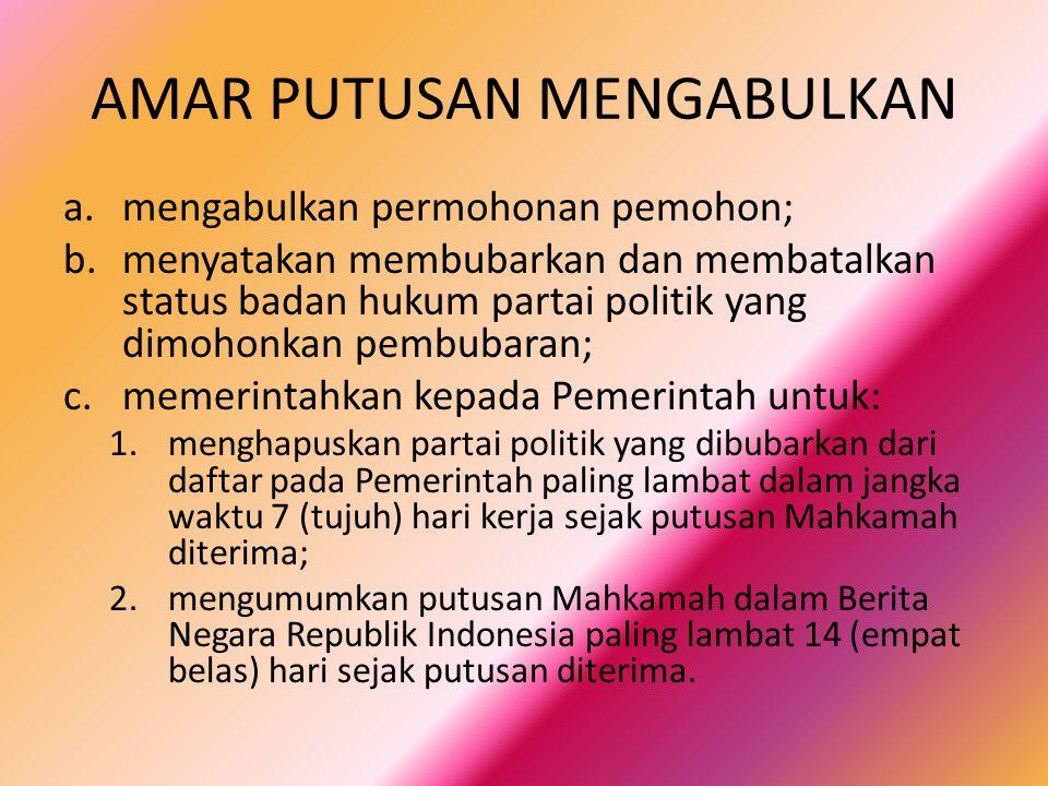 AMAR PUTUSAN MENGABULKAN a.mengabulkan permohonan pemohon; b.menyatakan membubarkan dan membatalkan status badan hukum partai politik yang dimohonkan pembubaran; c.memerintahkan kepada Pemerintah untuk: 1.menghapuskan partai politik yang dibubarkan dari daftar pada Pemerintah paling lambat dalam jangka waktu 7 (tujuh) hari kerja sejak putusan Mahkamah diterima; 2.mengumumkan putusan Mahkamah dalam Berita Negara Republik Indonesia paling lambat 14 (empat belas) hari sejak putusan diterima.
