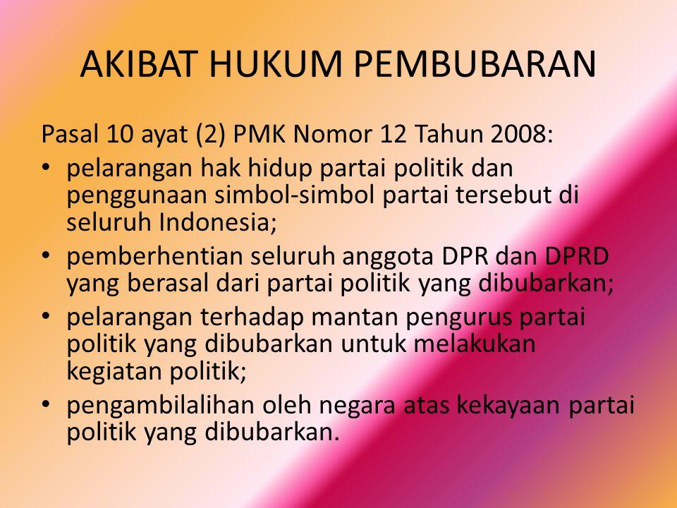 AKIBAT HUKUM PEMBUBARAN Pasal 10 ayat (2) PMK Nomor 12 Tahun 2008: pelarangan hak hidup partai politik dan penggunaan simbol-simbol partai tersebut di seluruh Indonesia; pemberhentian seluruh anggota DPR dan DPRD yang berasal dari partai politik yang dibubarkan; pelarangan terhadap mantan pengurus partai politik yang dibubarkan untuk melakukan kegiatan politik; pengambilalihan oleh negara atas kekayaan partai politik yang dibubarkan.