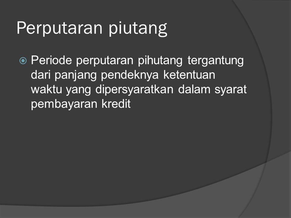 Perputaran piutang  Periode perputaran pihutang tergantung dari panjang pendeknya ketentuan waktu yang dipersyaratkan dalam syarat pembayaran kredit