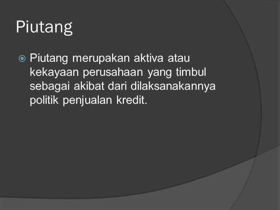 Piutang  Piutang merupakan aktiva atau kekayaan perusahaan yang timbul sebagai akibat dari dilaksanakannya politik penjualan kredit.
