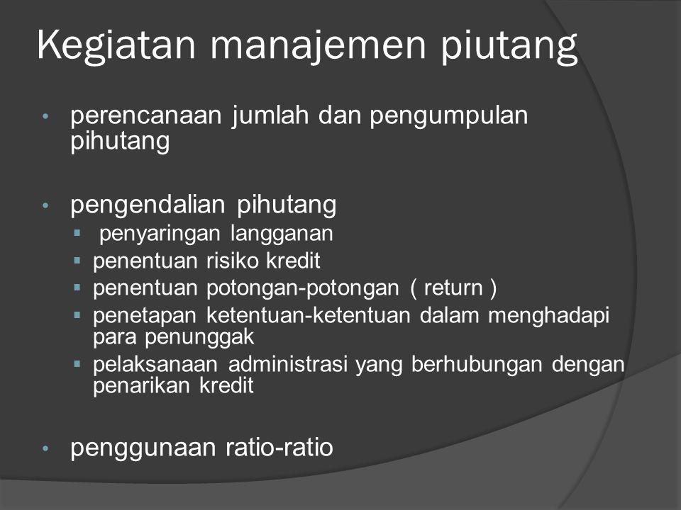 Kegiatan manajemen piutang perencanaan jumlah dan pengumpulan pihutang pengendalian pihutang  penyaringan langganan  penentuan risiko kredit  penentuan potongan-potongan ( return )  penetapan ketentuan-ketentuan dalam menghadapi para penunggak  pelaksanaan administrasi yang berhubungan dengan penarikan kredit penggunaan ratio-ratio
