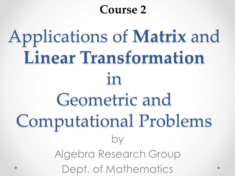 Applications of Matrix and Linear Transformation in Geometric and Computational Problems by Algebra Research Group Dept. of Mathematics Course 2