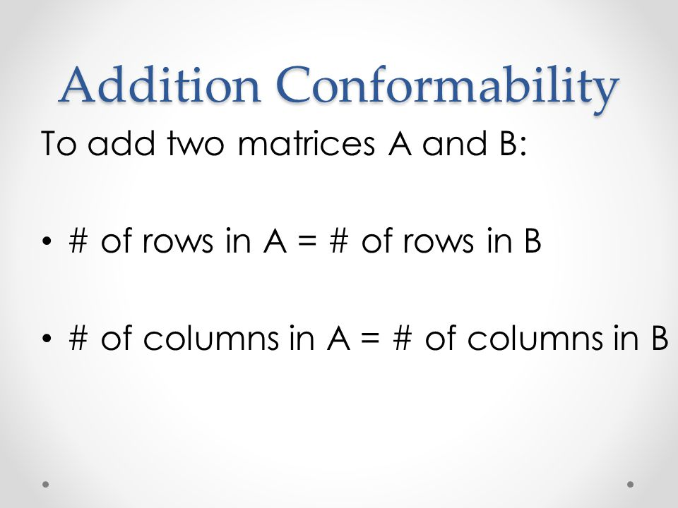 Addition Conformability To add two matrices A and B: # of rows in A = # of rows in B # of columns in A = # of columns in B