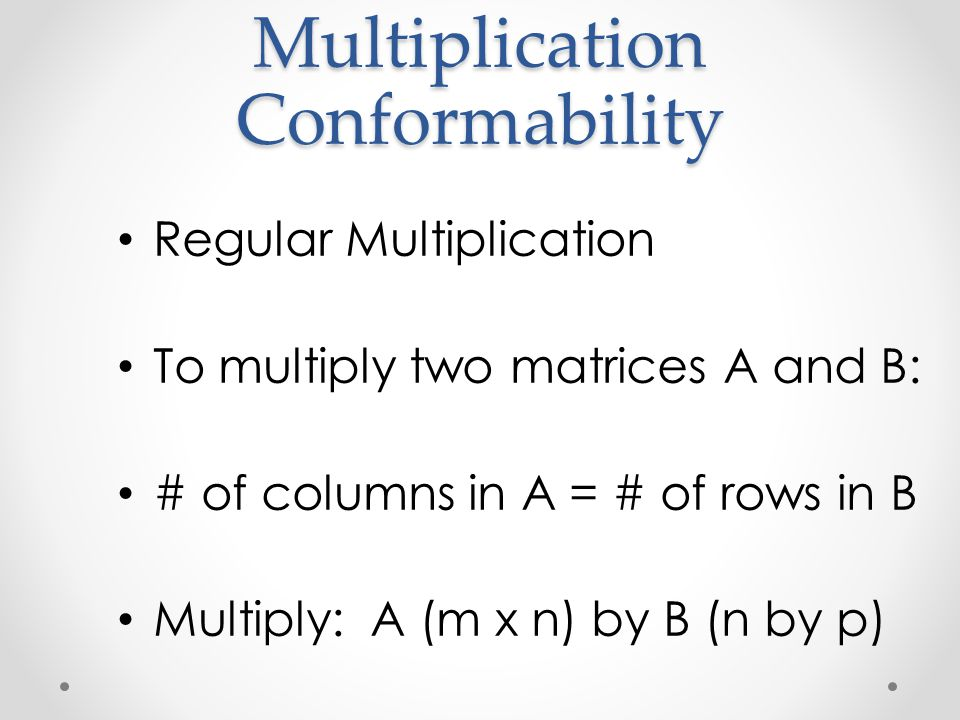Multiplication Conformability Regular Multiplication To multiply two matrices A and B: # of columns in A = # of rows in B Multiply: A (m x n) by B (n
