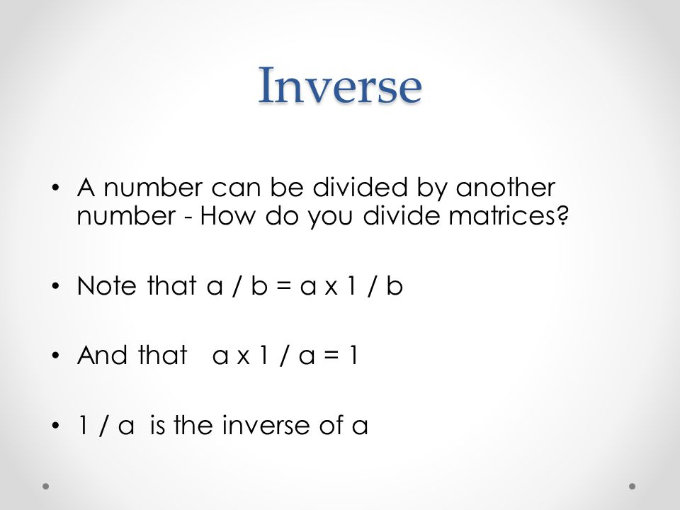 Inverse A number can be divided by another number - How do you divide matrices? Note that a / b = a x 1 / b And that a x 1 / a = 1 1 / a is the invers