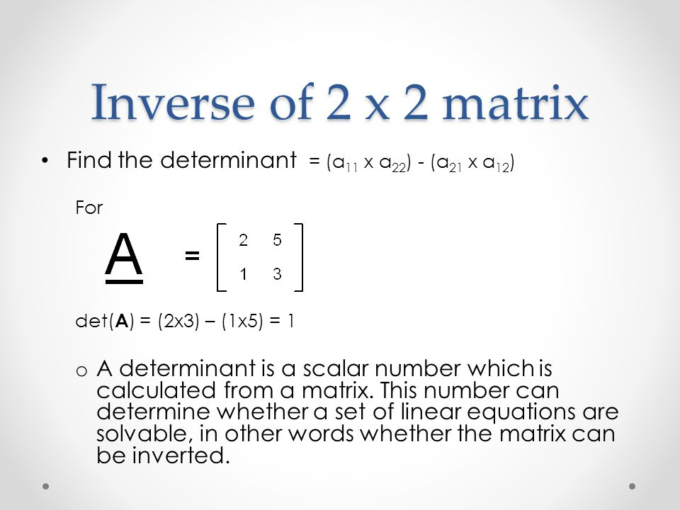 Inverse of 2 x 2 matrix Find the determinant = (a 11 x a 22 ) - (a 21 x a 12 ) For det( A ) = (2x3) – (1x5) = 1 o A determinant is a scalar number whi