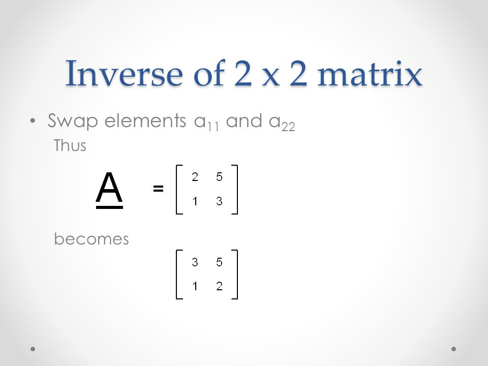 Inverse of 2 x 2 matrix Swap elements a 11 and a 22 Thus becomes