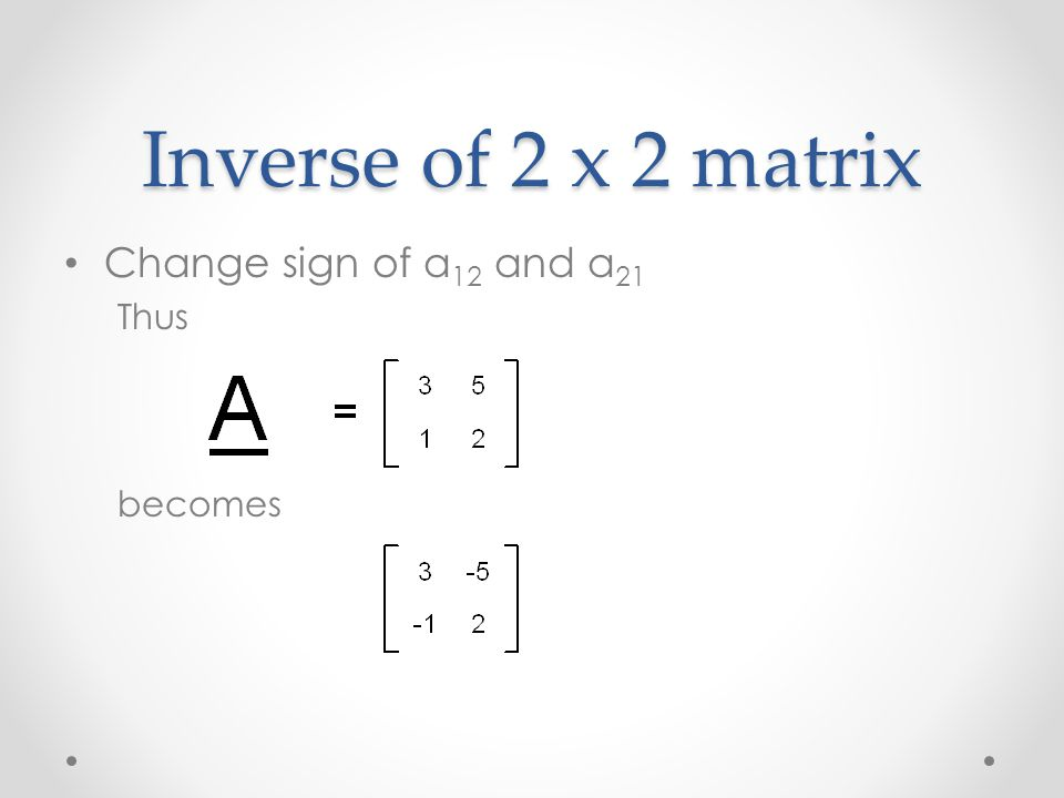 Inverse of 2 x 2 matrix Change sign of a 12 and a 21 Thus becomes