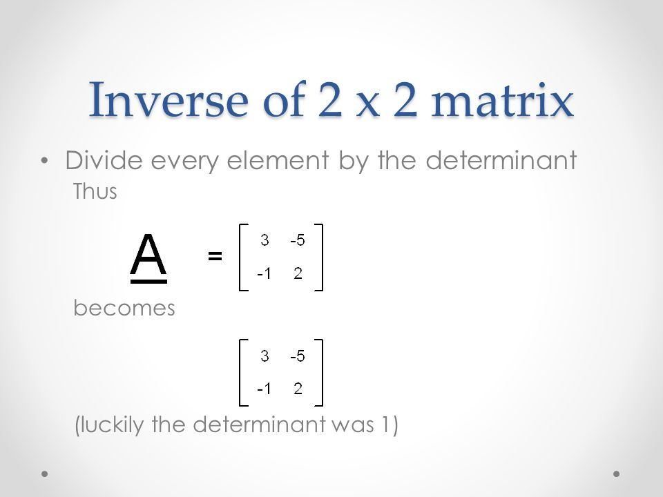 Inverse of 2 x 2 matrix Divide every element by the determinant Thus becomes (luckily the determinant was 1)