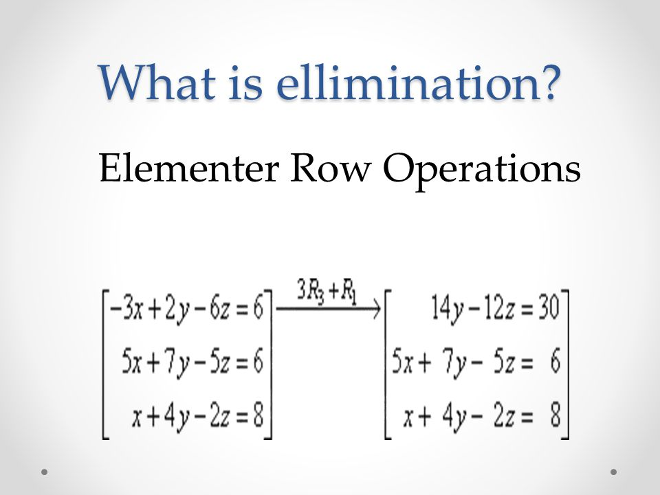 What is ellimination? Elementer Row Operations