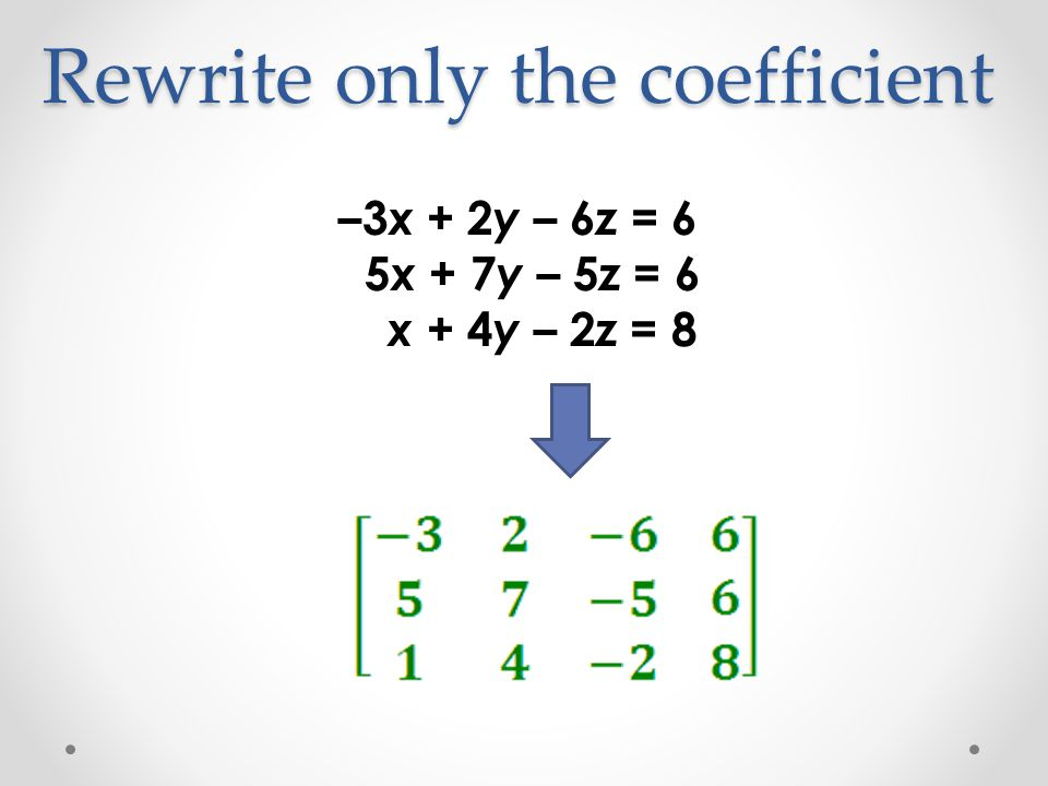 Rewrite only the coefficient –3 x + 2 y – 6 z = 6 5 x + 7 y – 5 z = 6 x + 4 y – 2 z = 8