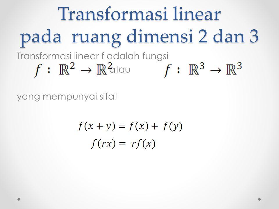 Transformasi linear pada ruang dimensi 2 dan 3 Transformasi linear f adalah fungsi atau yang mempunyai sifat