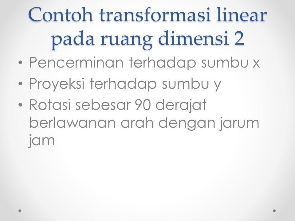 Contoh transformasi linear pada ruang dimensi 2 Pencerminan terhadap sumbu x Proyeksi terhadap sumbu y Rotasi sebesar 90 derajat berlawanan arah dengan jarum jam