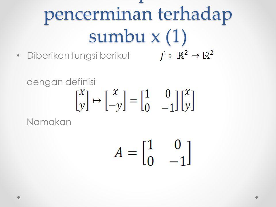 Matriks representasi pencerminan terhadap sumbu x (1) Diberikan fungsi berikut dengan definisi Namakan