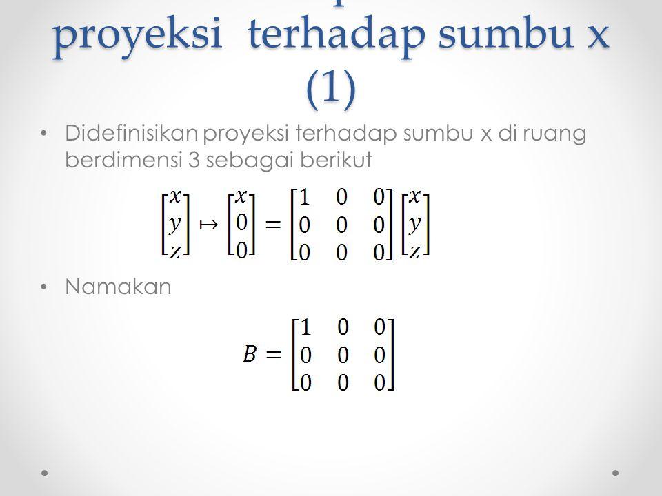 Matriks representasi proyeksi terhadap sumbu x (1) Didefinisikan proyeksi terhadap sumbu x di ruang berdimensi 3 sebagai berikut Namakan