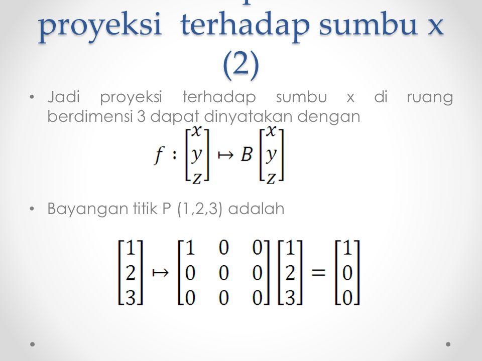 Matriks representasi proyeksi terhadap sumbu x (2) Jadi proyeksi terhadap sumbu x di ruang berdimensi 3 dapat dinyatakan dengan Bayangan titik P (1,2,3) adalah