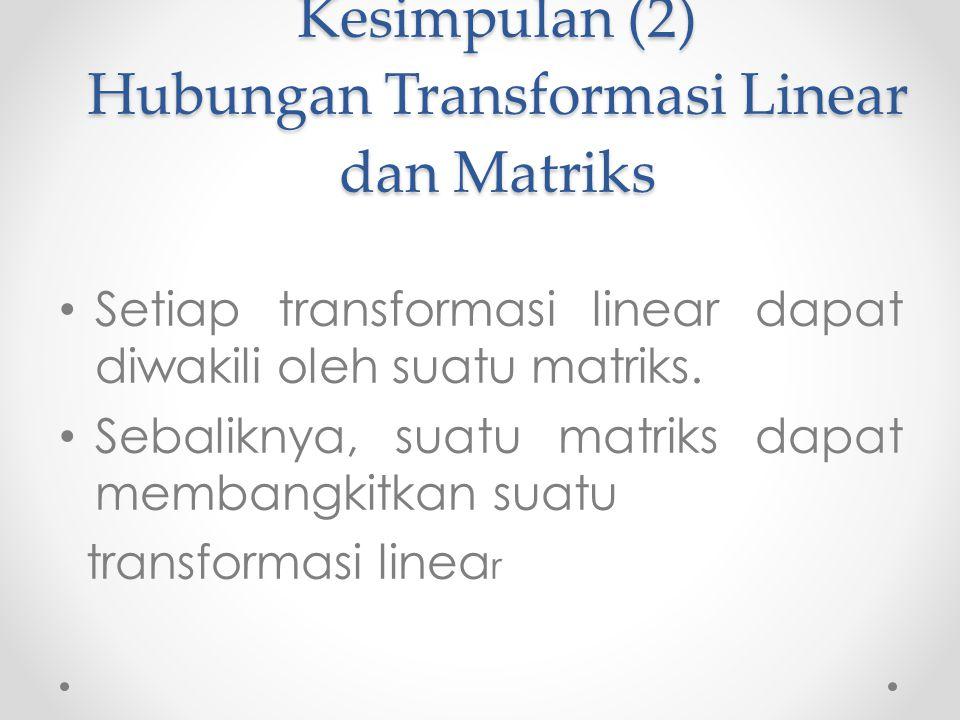 Kesimpulan (2) Hubungan Transformasi Linear dan Matriks Setiap transformasi linear dapat diwakili oleh suatu matriks.