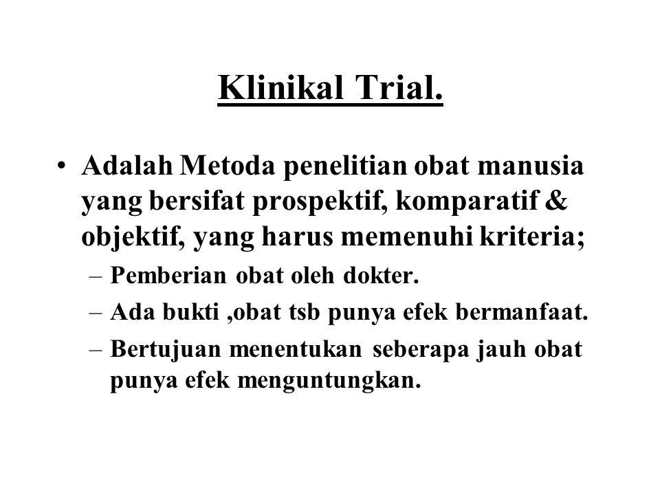 Klinikal Trial. Adalah Metoda penelitian obat manusia yang bersifat prospektif, komparatif & objektif, yang harus memenuhi kriteria; –Pemberian obat o