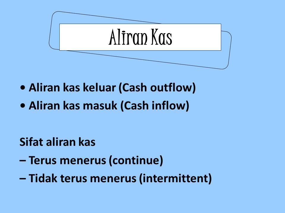 Aliran Kas Aliran kas keluar (Cash outflow) Aliran kas masuk (Cash inflow) Sifat aliran kas – Terus menerus (continue) – Tidak terus menerus (intermit