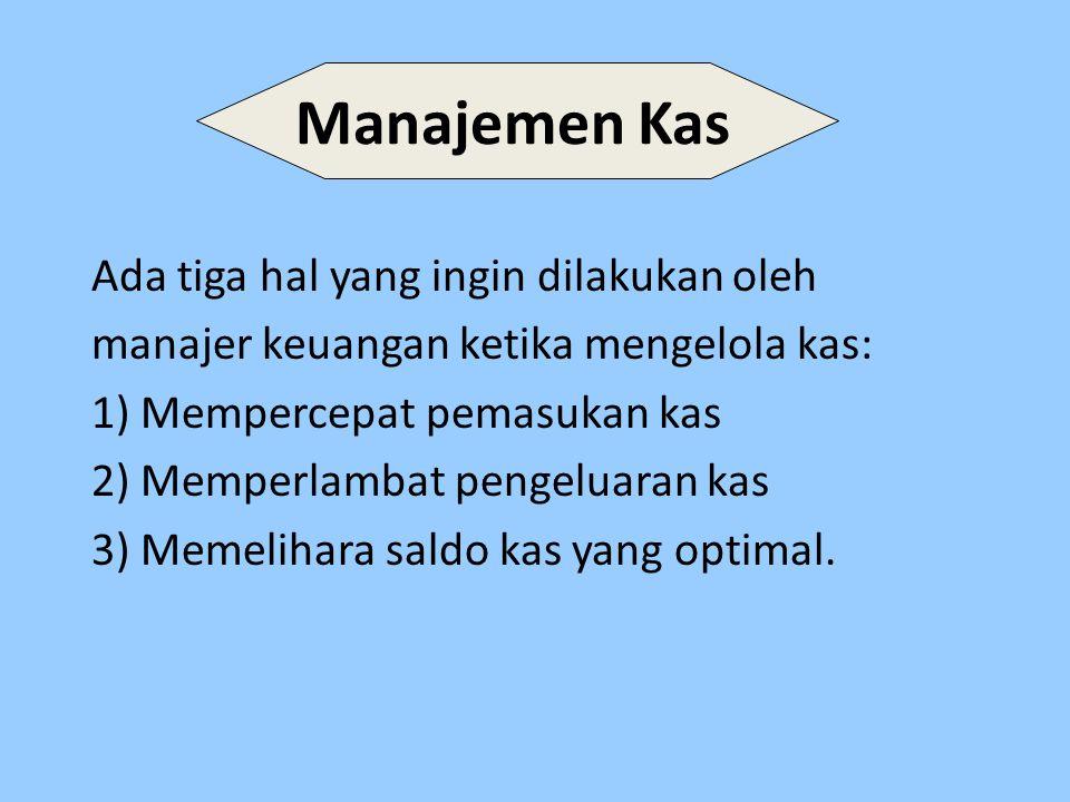 Manajemen Kas Ada tiga hal yang ingin dilakukan oleh manajer keuangan ketika mengelola kas: 1) Mempercepat pemasukan kas 2) Memperlambat pengeluaran kas 3) Memelihara saldo kas yang optimal.