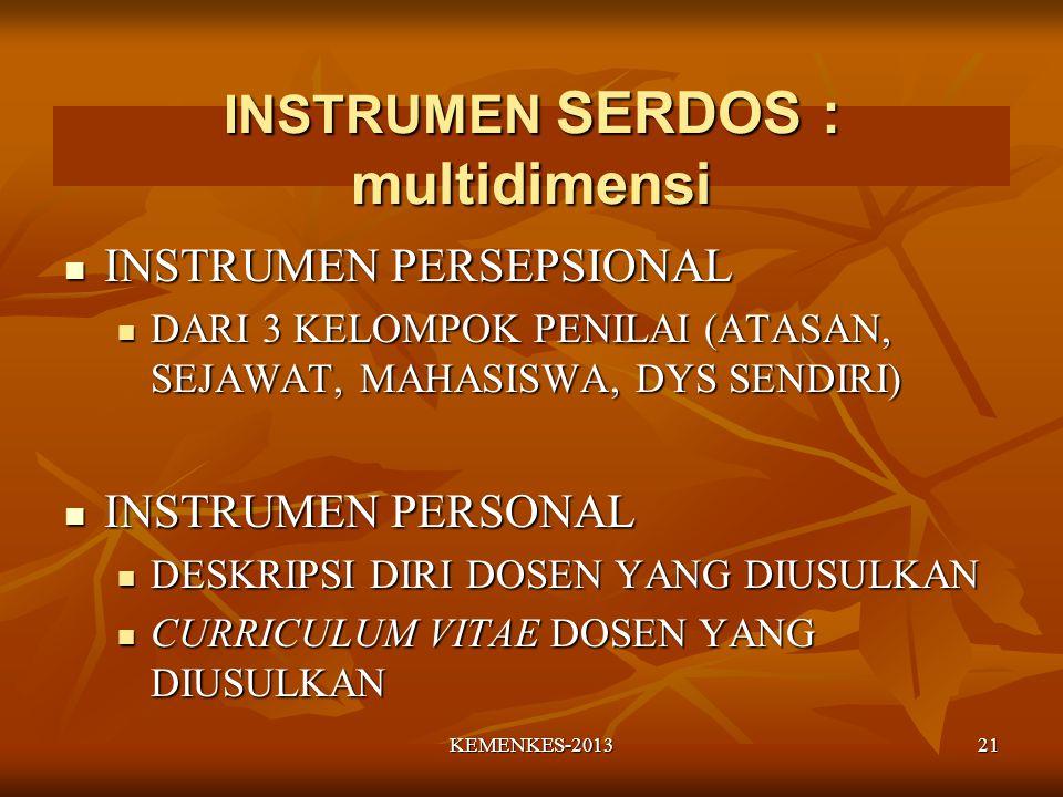 INSTRUMEN SERDOS : multidimensi INSTRUMEN PERSEPSIONAL INSTRUMEN PERSEPSIONAL DARI 3 KELOMPOK PENILAI (ATASAN, SEJAWAT, MAHASISWA, DYS SENDIRI) DARI 3 KELOMPOK PENILAI (ATASAN, SEJAWAT, MAHASISWA, DYS SENDIRI) INSTRUMEN PERSONAL INSTRUMEN PERSONAL DESKRIPSI DIRI DOSEN YANG DIUSULKAN DESKRIPSI DIRI DOSEN YANG DIUSULKAN CURRICULUM VITAE DOSEN YANG DIUSULKAN CURRICULUM VITAE DOSEN YANG DIUSULKAN 21KEMENKES-2013