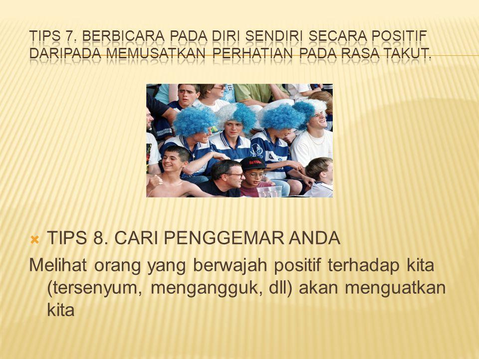  TIPS 8. CARI PENGGEMAR ANDA Melihat orang yang berwajah positif terhadap kita (tersenyum, mengangguk, dll) akan menguatkan kita