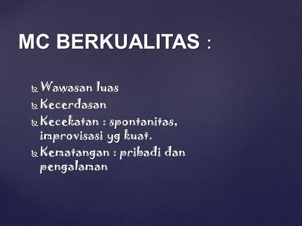MC BERKUALITAS :  Wawasan luas  Kecerdasan  Kecekatan : spontanitas, improvisasi yg kuat.  Kematangan : pribadi dan pengalaman