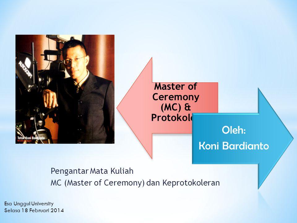 Pengantar Mata Kuliah MC (Master of Ceremony) dan Keprotokoleran Master of Ceremony (MC) & Protokoler Oleh: Koni Bardianto Esa Unggul University Selasa 18 Februari 2014