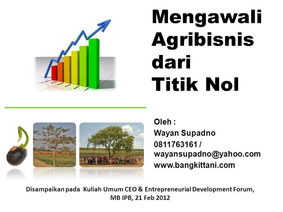 Mengawali Agribisnis dari Titik Nol Oleh : Wayan Supadno 0811763161 / wayansupadno@yahoo.com www.bangkittani.com Disampaikan pada Kuliah Umum CEO & En
