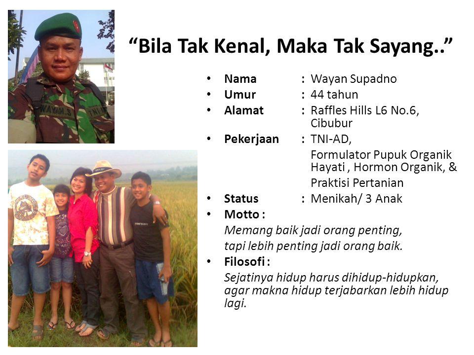 """Bila Tak Kenal, Maka Tak Sayang.."" Nama : Wayan Supadno Umur : 44 tahun Alamat : Raffles Hills L6 No.6, Cibubur Pekerjaan : TNI-AD, Formulator Pupuk"