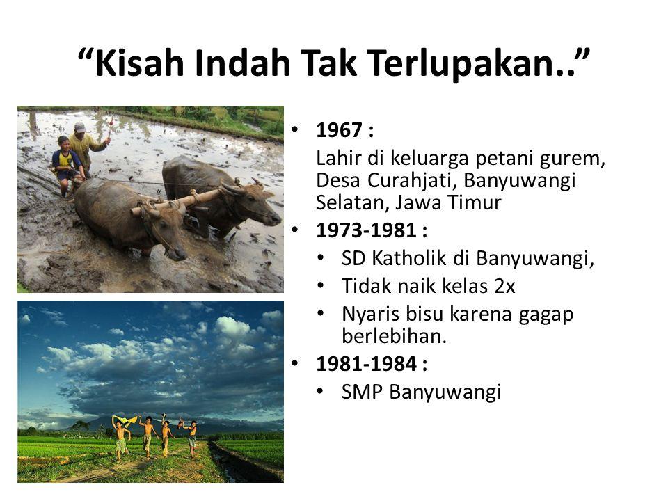 """Kisah Indah Tak Terlupakan.."" 1967 : Lahir di keluarga petani gurem, Desa Curahjati, Banyuwangi Selatan, Jawa Timur 1973-1981 : SD Katholik di Banyuw"