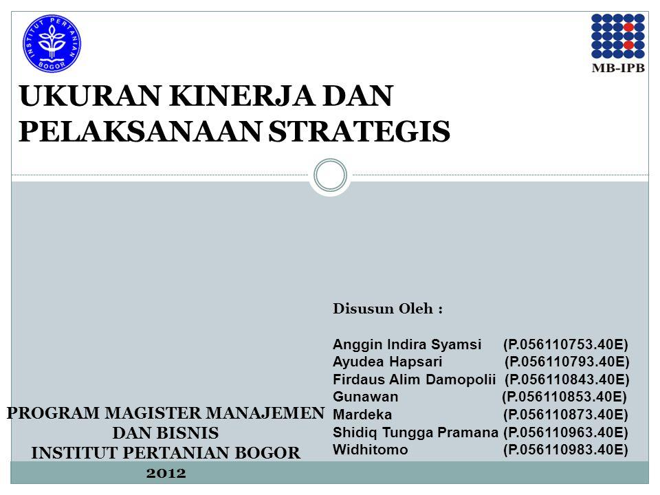 UKURAN KINERJA DAN PELAKSANAAN STRATEGIS Disusun Oleh : Anggin Indira Syamsi (P.056110753.40E) Ayudea Hapsari (P.056110793.40E) Firdaus Alim Damopolii (P.056110843.40E) Gunawan (P.056110853.40E) Mardeka (P.056110873.40E) Shidiq Tungga Pramana (P.056110963.40E) Widhitomo (P.056110983.40E) PROGRAM MAGISTER MANAJEMEN DAN BISNIS INSTITUT PERTANIAN BOGOR 2012