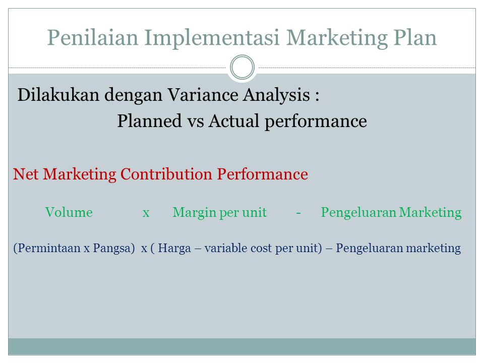 Penilaian Implementasi Marketing Plan Dilakukan dengan Variance Analysis : Planned vs Actual performance Net Marketing Contribution Performance Volume x Margin per unit - Pengeluaran Marketing (Permintaan x Pangsa) x ( Harga – variable cost per unit) – Pengeluaran marketing