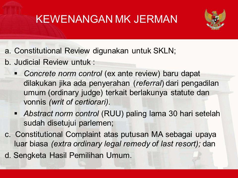 KEWENANGAN MK JERMAN a.Constitutional Review digunakan untuk SKLN; b.Judicial Review untuk :  Concrete norm control (ex ante review) baru dapat dilakukan jika ada penyerahan (referral) dari pengadilan umum (ordinary judge) terkait berlakunya statute dan vonnis (writ of certiorari).