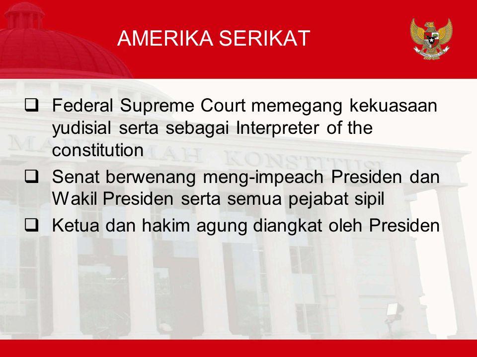AMERIKA SERIKAT  Federal Supreme Court memegang kekuasaan yudisial serta sebagai Interpreter of the constitution  Senat berwenang meng-impeach Presiden dan Wakil Presiden serta semua pejabat sipil  Ketua dan hakim agung diangkat oleh Presiden